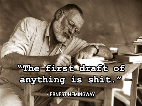 Hemingway: First draft of everything is shit.